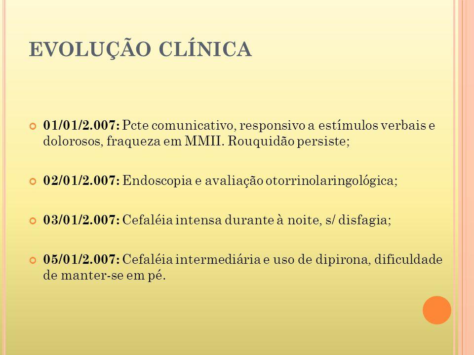 EVOLUÇÃO CLÍNICA 01/01/2.007: Pcte comunicativo, responsivo a estímulos verbais e dolorosos, fraqueza em MMII. Rouquidão persiste;