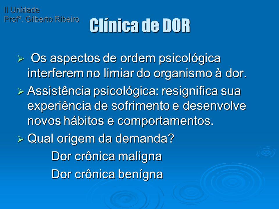 II Unidade Profº. Gilberto Ribeiro. Clínica de DOR. Os aspectos de ordem psicológica interferem no limiar do organismo à dor.