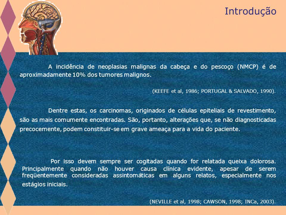 Introdução A incidência de neoplasias malignas da cabeça e do pescoço (NMCP) é de aproximadamente 10% dos tumores malignos.