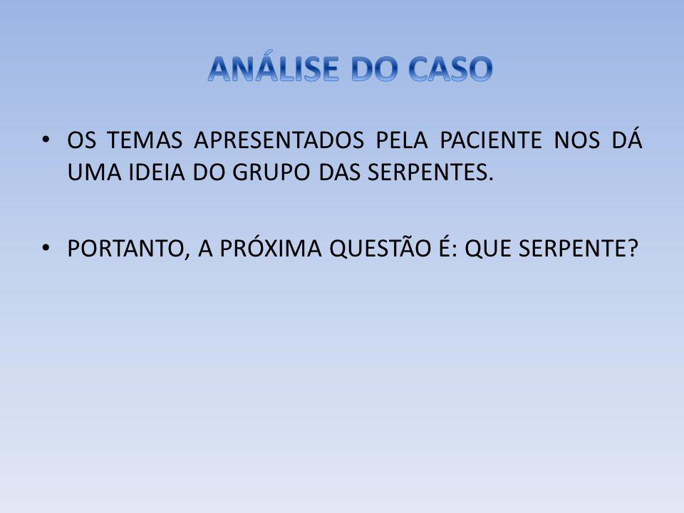 ANÁLISE DO CASO OS TEMAS APRESENTADOS PELA PACIENTE NOS DÁ UMA IDEIA DO GRUPO DAS SERPENTES.