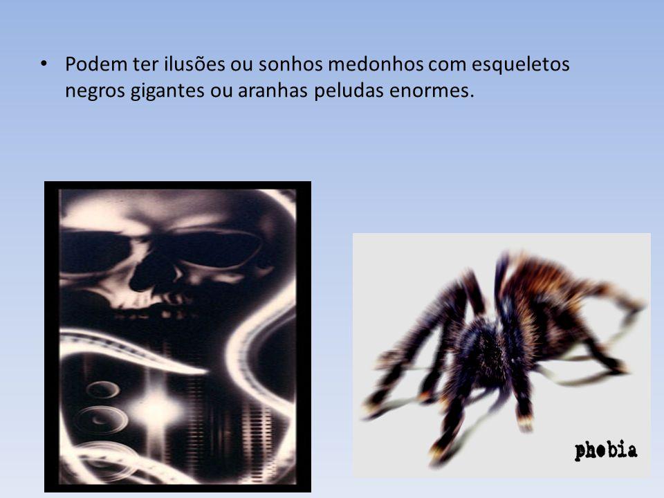 Podem ter ilusões ou sonhos medonhos com esqueletos negros gigantes ou aranhas peludas enormes.