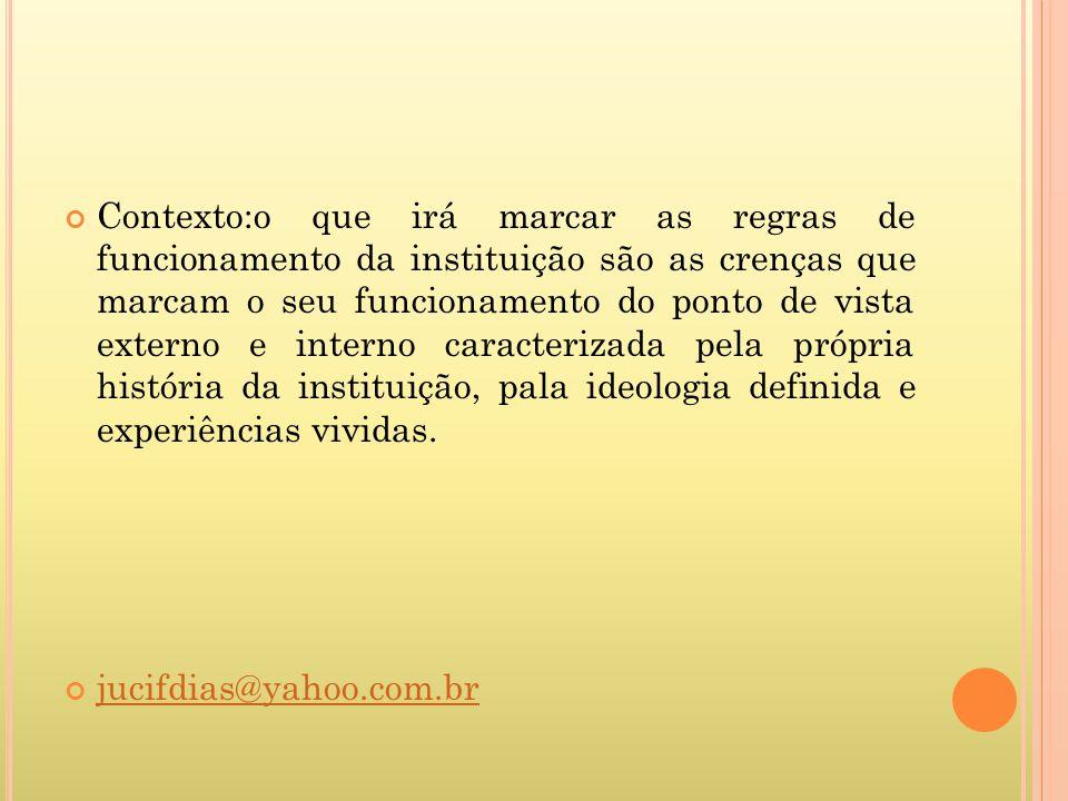 Contexto:o que irá marcar as regras de funcionamento da instituição são as crenças que marcam o seu funcionamento do ponto de vista externo e interno caracterizada pela própria história da instituição, pala ideologia definida e experiências vividas.