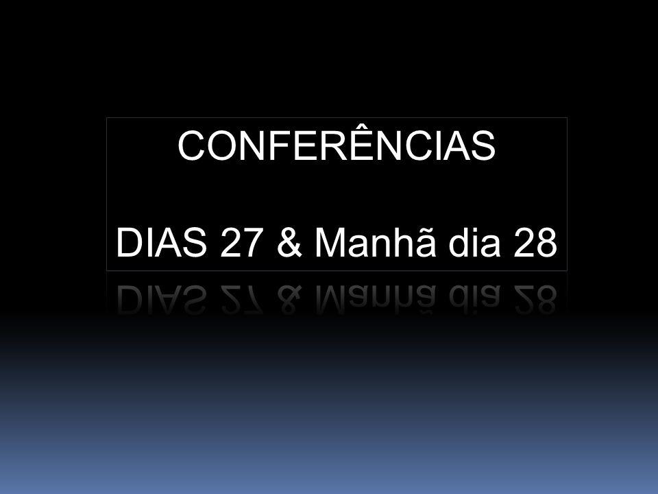 CONFERÊNCIAS DIAS 27 & Manhã dia 28