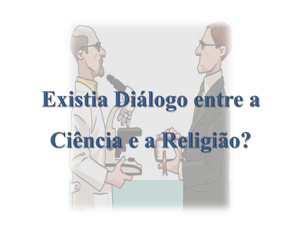 Existia Diálogo entre a Ciência e a Religião