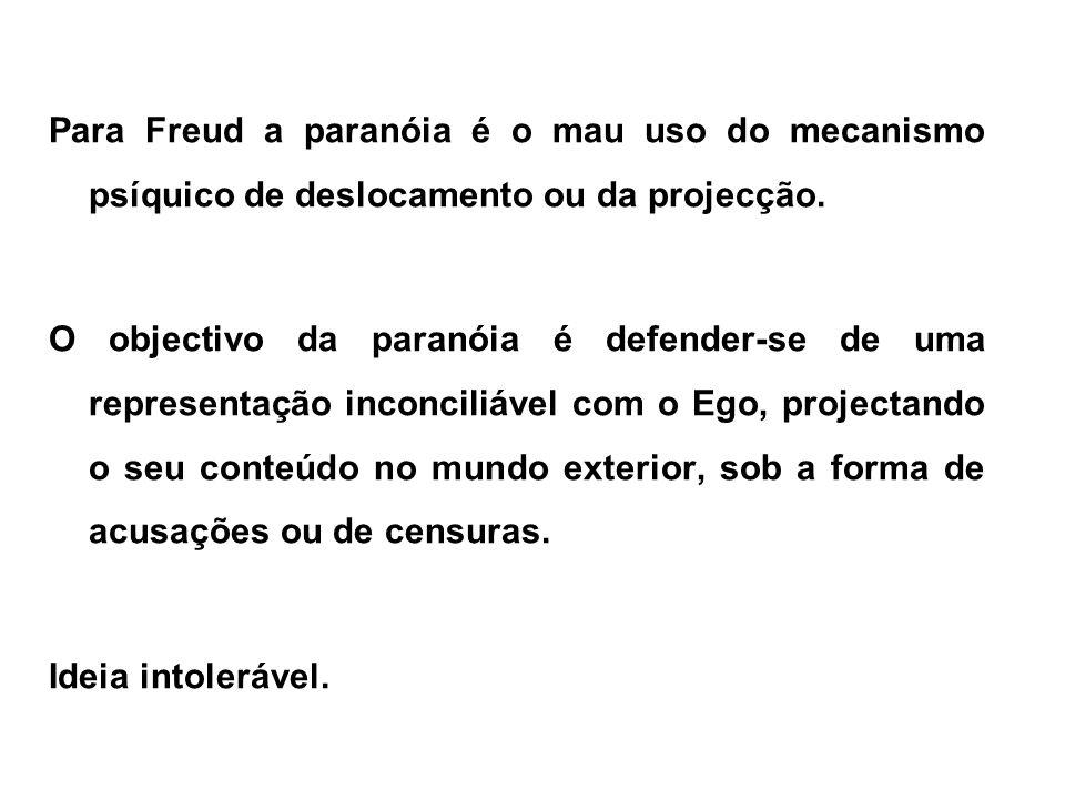 Para Freud a paranóia é o mau uso do mecanismo psíquico de deslocamento ou da projecção.