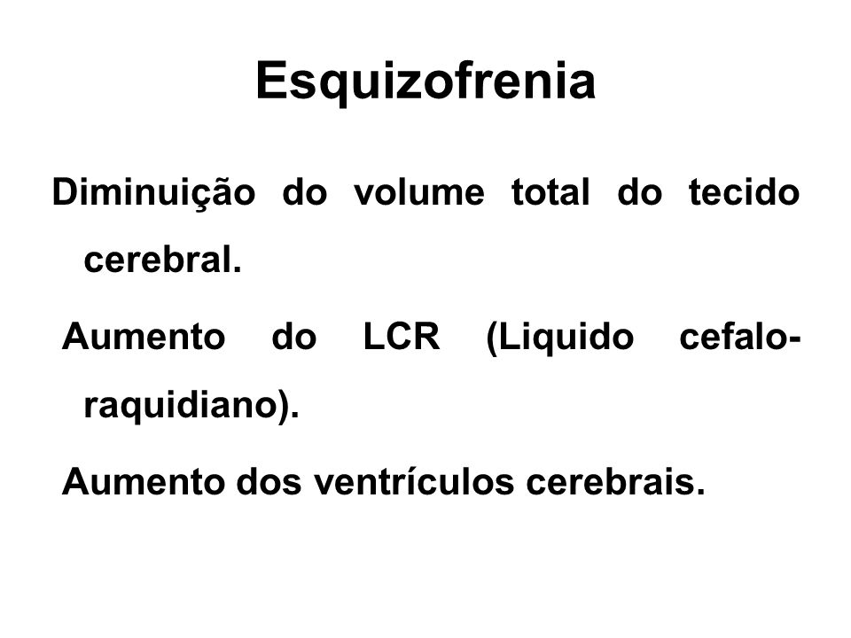Esquizofrenia Diminuição do volume total do tecido cerebral.