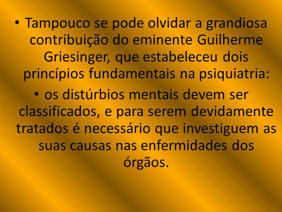 Tampouco se pode olvidar a grandiosa contribuição do eminente Guilherme Griesinger, que estabeleceu dois princípios fundamentais na psiquiatria: