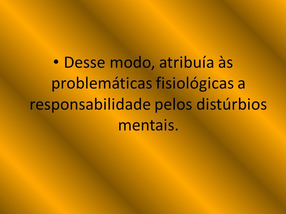 Desse modo, atribuía às problemáticas fisiológicas a responsabilidade pelos distúrbios mentais.