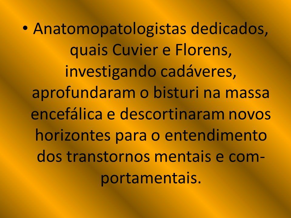 Anatomopatologistas dedicados, quais Cuvier e Florens, investigando cadáveres, aprofundaram o bisturi na massa encefálica e descortinaram novos horizontes para o entendimento dos transtornos mentais e com-portamentais.