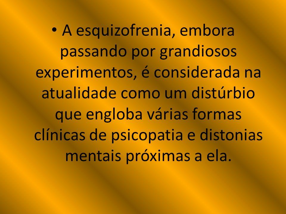 A esquizofrenia, embora passando por grandiosos experimentos, é considerada na atualidade como um distúrbio que engloba várias formas clínicas de psicopatia e distonias mentais próximas a ela.