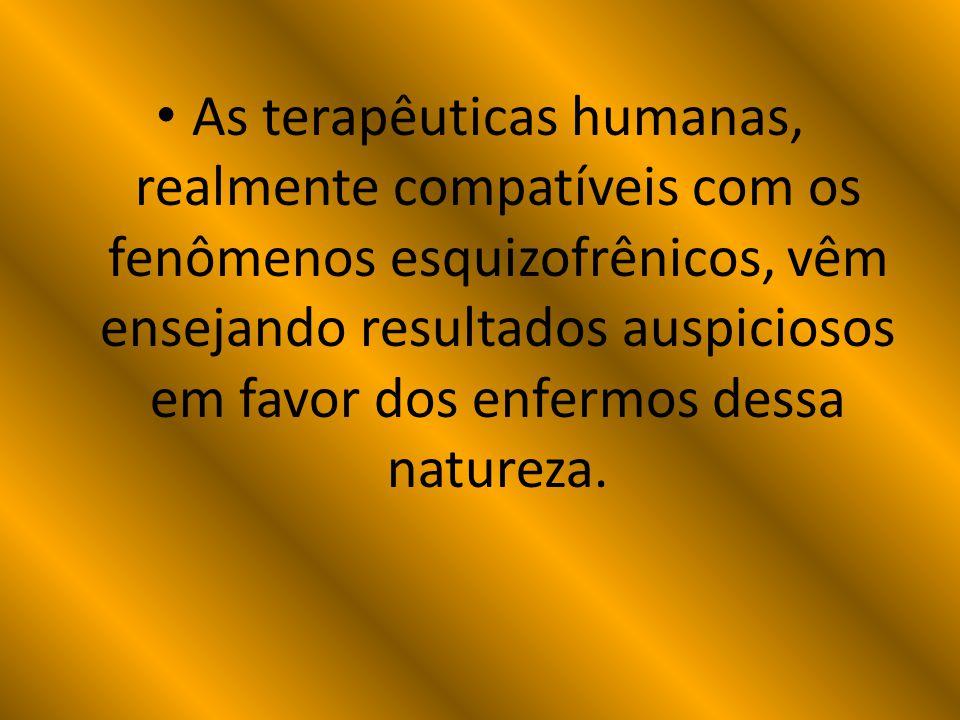 As terapêuticas humanas, realmente compatíveis com os fenômenos esquizofrênicos, vêm ensejando resultados auspiciosos em favor dos enfermos dessa natureza.