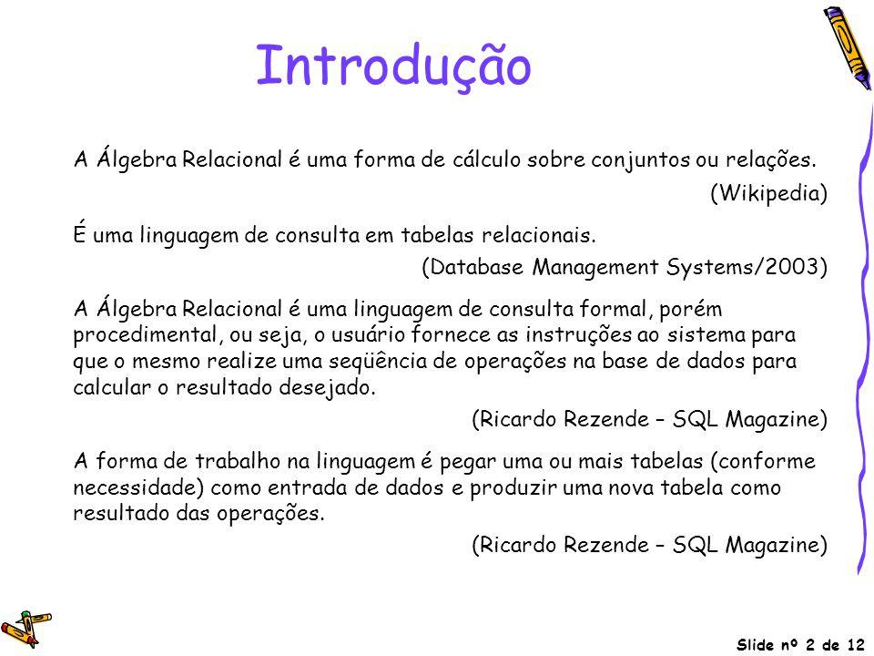 Introdução A Álgebra Relacional é uma forma de cálculo sobre conjuntos ou relações. (Wikipedia) É uma linguagem de consulta em tabelas relacionais.