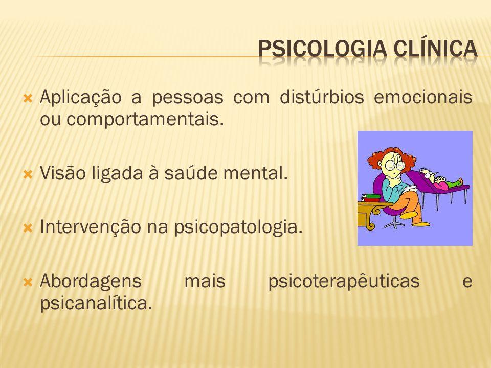 Psicologia clínica Aplicação a pessoas com distúrbios emocionais ou comportamentais. Visão ligada à saúde mental.
