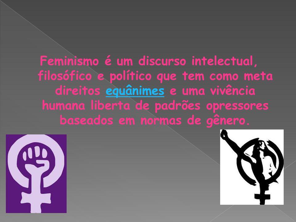 Feminismo é um discurso intelectual, filosófico e político que tem como meta direitos equânimes e uma vivência humana liberta de padrões opressores baseados em normas de gênero.