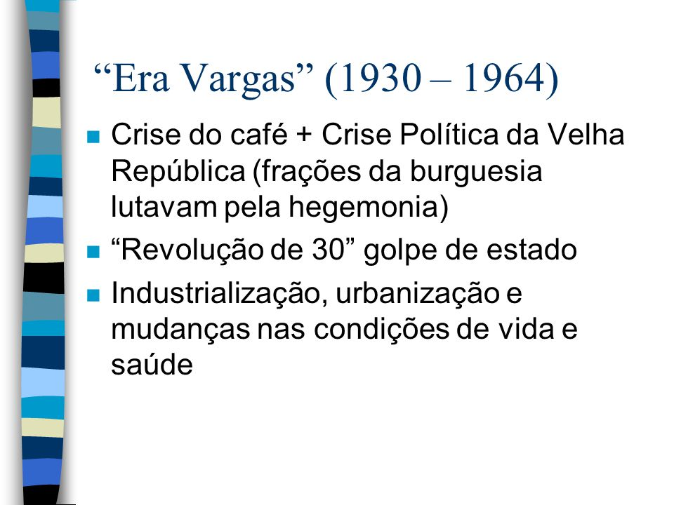 Era Vargas (1930 – 1964) Crise do café + Crise Política da Velha República (frações da burguesia lutavam pela hegemonia)