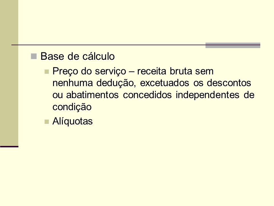 Base de cálculo Preço do serviço – receita bruta sem nenhuma dedução, excetuados os descontos ou abatimentos concedidos independentes de condição.