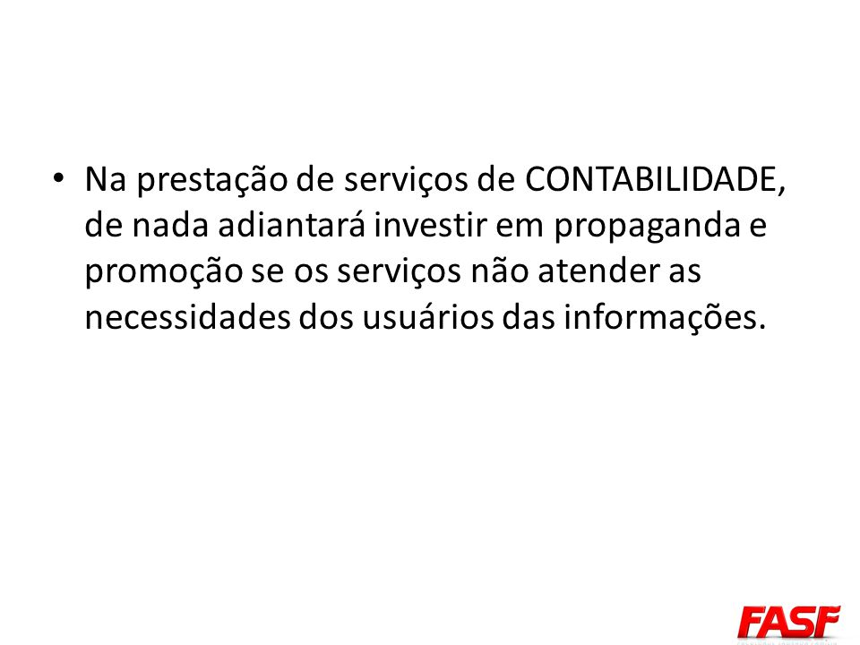 Na prestação de serviços de CONTABILIDADE, de nada adiantará investir em propaganda e promoção se os serviços não atender as necessidades dos usuários das informações.