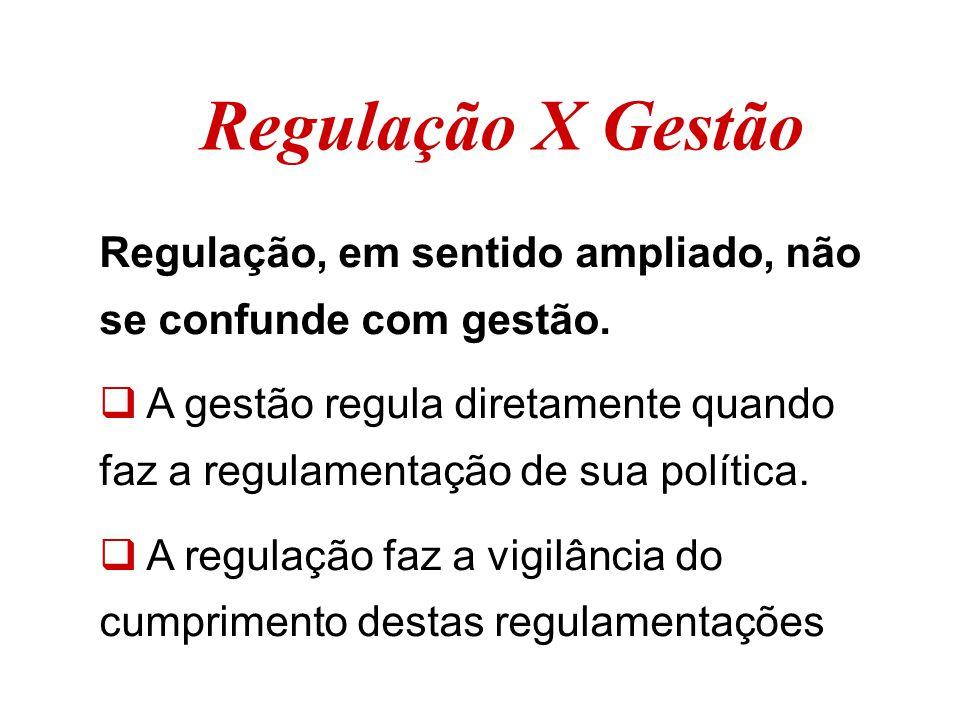 Regulação X Gestão Regulação, em sentido ampliado, não se confunde com gestão.