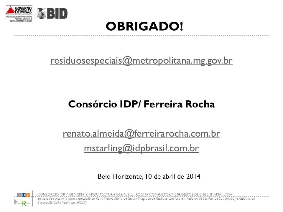 OBRIGADO! residuosespeciais@metropolitana.mg.gov.br Consórcio IDP/ Ferreira Rocha renato.almeida@ferreirarocha.com.br mstarling@idpbrasil.com.br