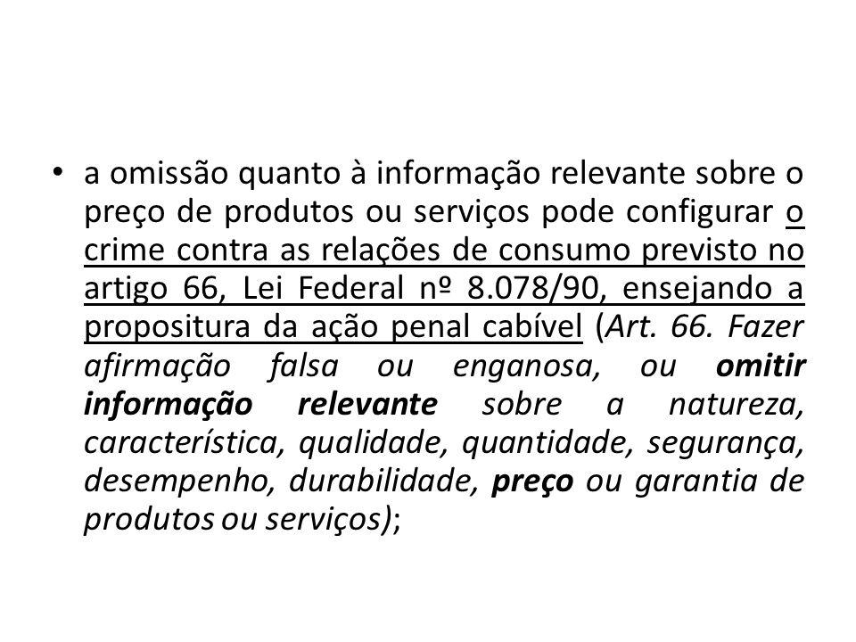 a omissão quanto à informação relevante sobre o preço de produtos ou serviços pode configurar o crime contra as relações de consumo previsto no artigo 66, Lei Federal nº 8.078/90, ensejando a propositura da ação penal cabível (Art.