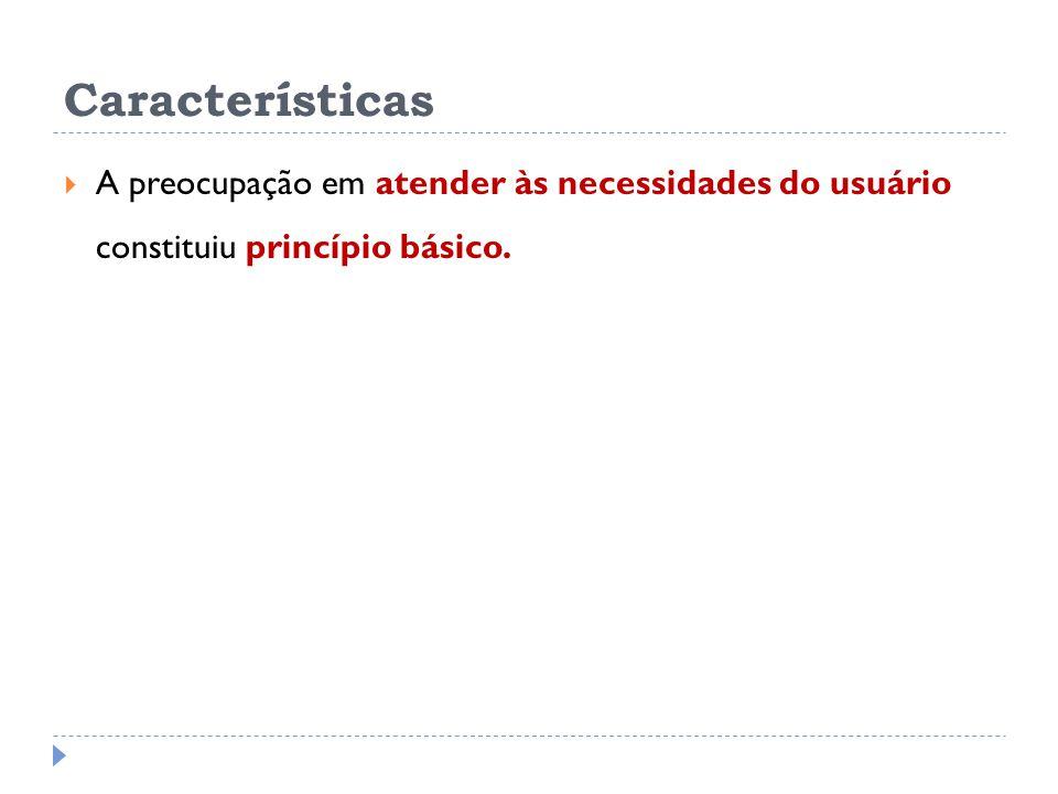 Características A preocupação em atender às necessidades do usuário constituiu princípio básico.