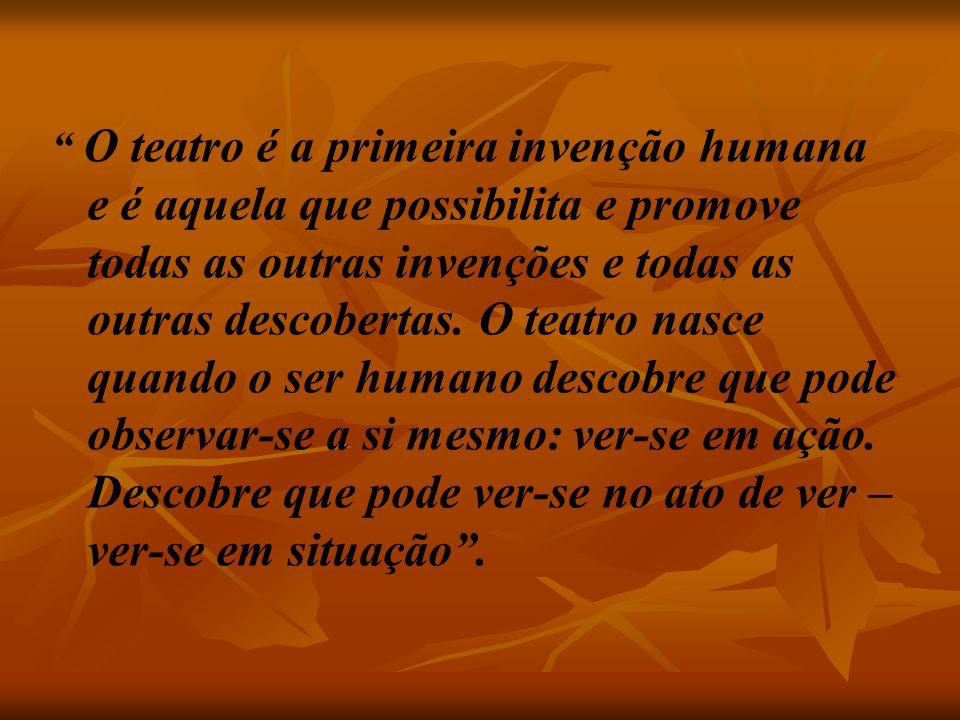 O teatro é a primeira invenção humana e é aquela que possibilita e promove todas as outras invenções e todas as outras descobertas.