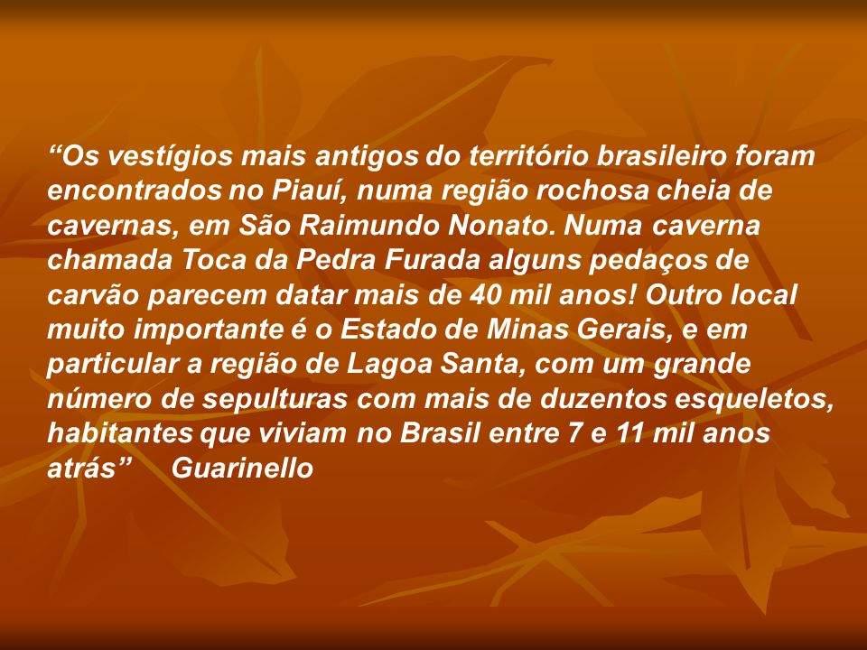 Os vestígios mais antigos do território brasileiro foram encontrados no Piauí, numa região rochosa cheia de cavernas, em São Raimundo Nonato. Numa caverna chamada Toca da Pedra Furada alguns pedaços de carvão parecem datar mais de 40 mil anos! Outro local muito importante é o Estado de Minas Gerais, e em particular a região de Lagoa Santa, com um grande número de sepulturas com mais de duzentos esqueletos, habitantes que viviam no Brasil entre 7 e 11 mil anos atrás Guarinello