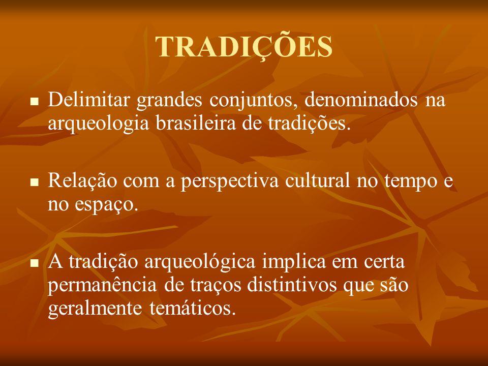 TRADIÇÕES Delimitar grandes conjuntos, denominados na arqueologia brasileira de tradições. Relação com a perspectiva cultural no tempo e no espaço.