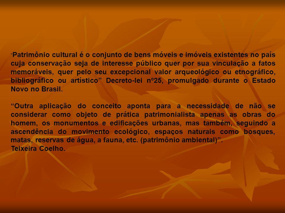 Patrimônio cultural é o conjunto de bens móveis e imóveis existentes no país cuja conservação seja de interesse público quer por sua vinculação a fatos memoráveis, quer pelo seu excepcional valor arqueológico ou etnográfico, bibliográfico ou artístico Decreto-lei nº25, promulgado durante o Estado Novo no Brasil.