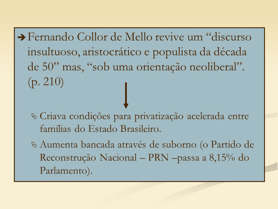 Fernando Collor de Mello revive um discurso insultuoso, aristocrático e populista da década de 50 mas, sob uma orientação neoliberal . (p. 210)
