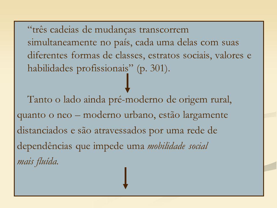 três cadeias de mudanças transcorrem simultaneamente no país, cada uma delas com suas diferentes formas de classes, estratos sociais, valores e habilidades profissionais (p. 301).