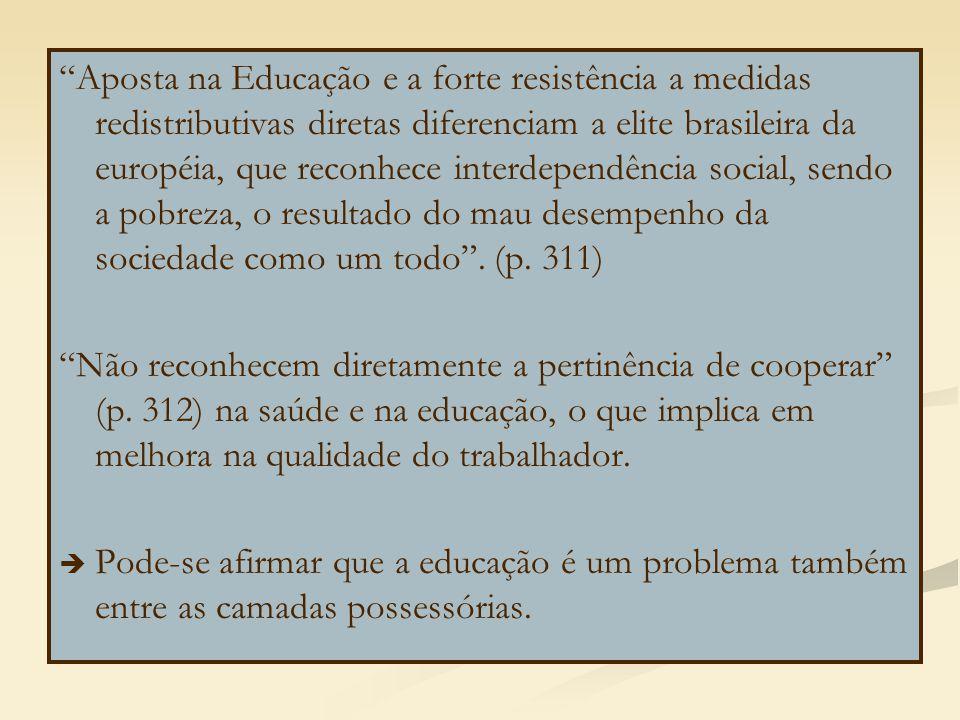 Aposta na Educação e a forte resistência a medidas redistributivas diretas diferenciam a elite brasileira da européia, que reconhece interdependência social, sendo a pobreza, o resultado do mau desempenho da sociedade como um todo . (p. 311)