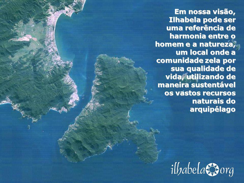 Em nossa visão, Ilhabela pode ser uma referência de harmonia entre o homem e a natureza, um local onde a comunidade zela por sua qualidade de vida, utilizando de maneira sustentável os vastos recursos naturais do arquipélago