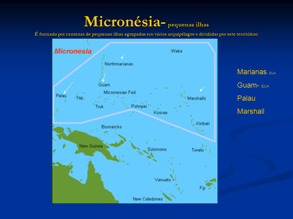 Micronésia- pequenas ilhas É formada por centenas de pequenas ilhas agrupadas em vários arquipélagos e divididas por sete territórios: