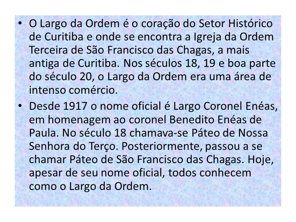 O Largo da Ordem é o coração do Setor Histórico de Curitiba e onde se encontra a Igreja da Ordem Terceira de São Francisco das Chagas, a mais antiga de Curitiba. Nos séculos 18, 19 e boa parte do século 20, o Largo da Ordem era uma área de intenso comércio.