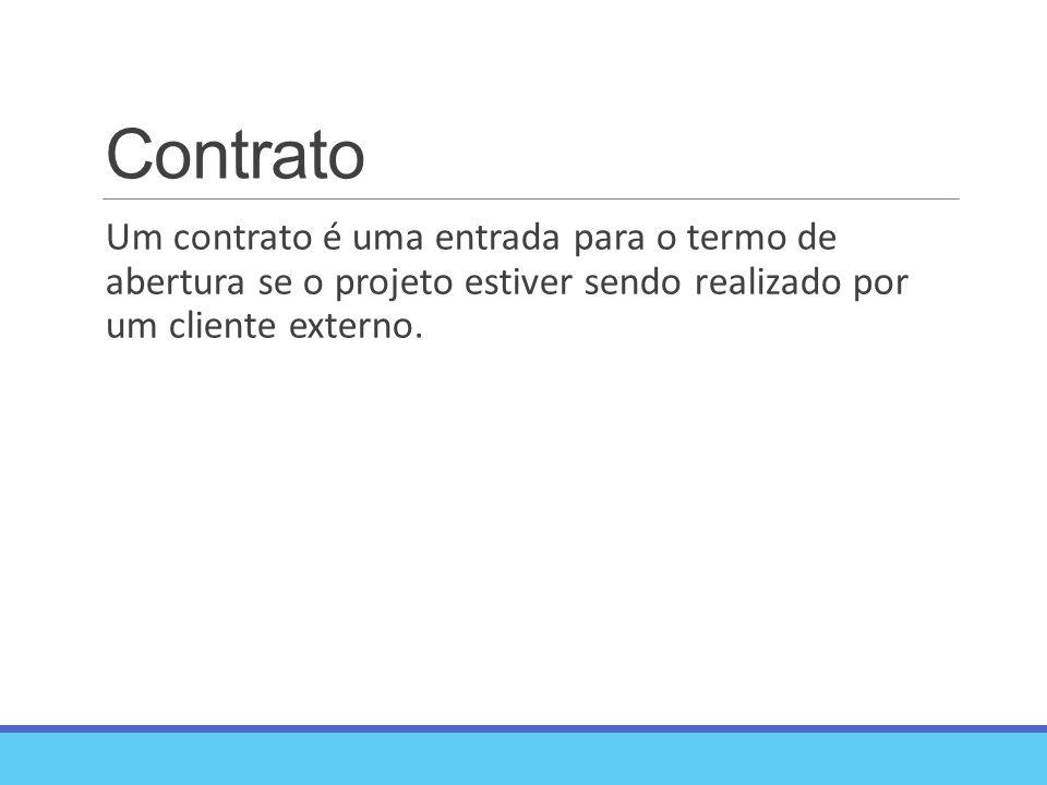 Contrato Um contrato é uma entrada para o termo de abertura se o projeto estiver sendo realizado por um cliente externo.