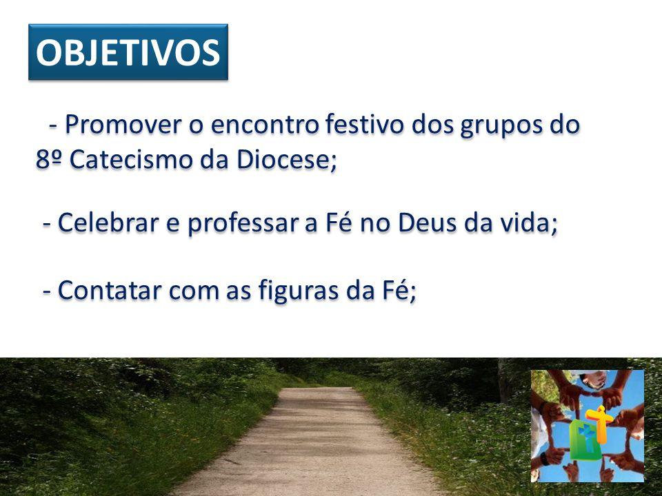 OBJETIVOS - Promover o encontro festivo dos grupos do 8º Catecismo da Diocese; - Celebrar e professar a Fé no Deus da vida;