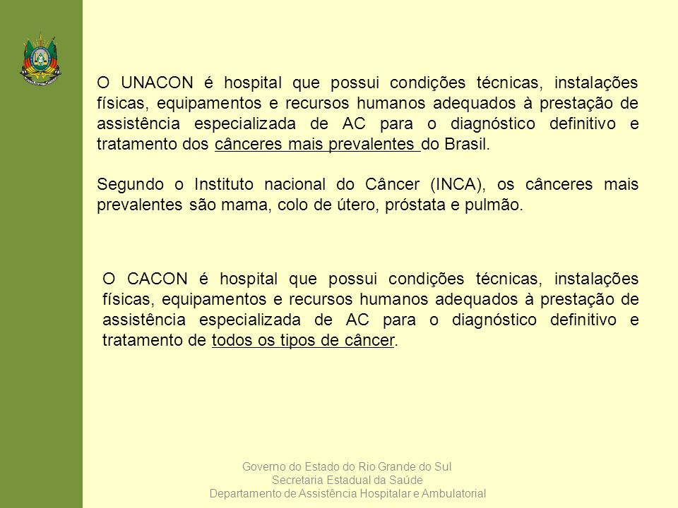 O UNACON é hospital que possui condições técnicas, instalações físicas, equipamentos e recursos humanos adequados à prestação de assistência especializada de AC para o diagnóstico definitivo e tratamento dos cânceres mais prevalentes do Brasil.