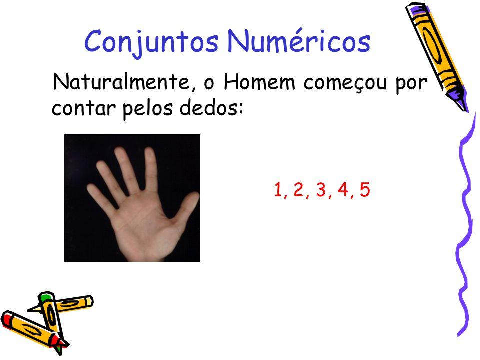 Conjuntos Numéricos Naturalmente, o Homem começou por contar pelos dedos: 1, 2, 3, 4, 5