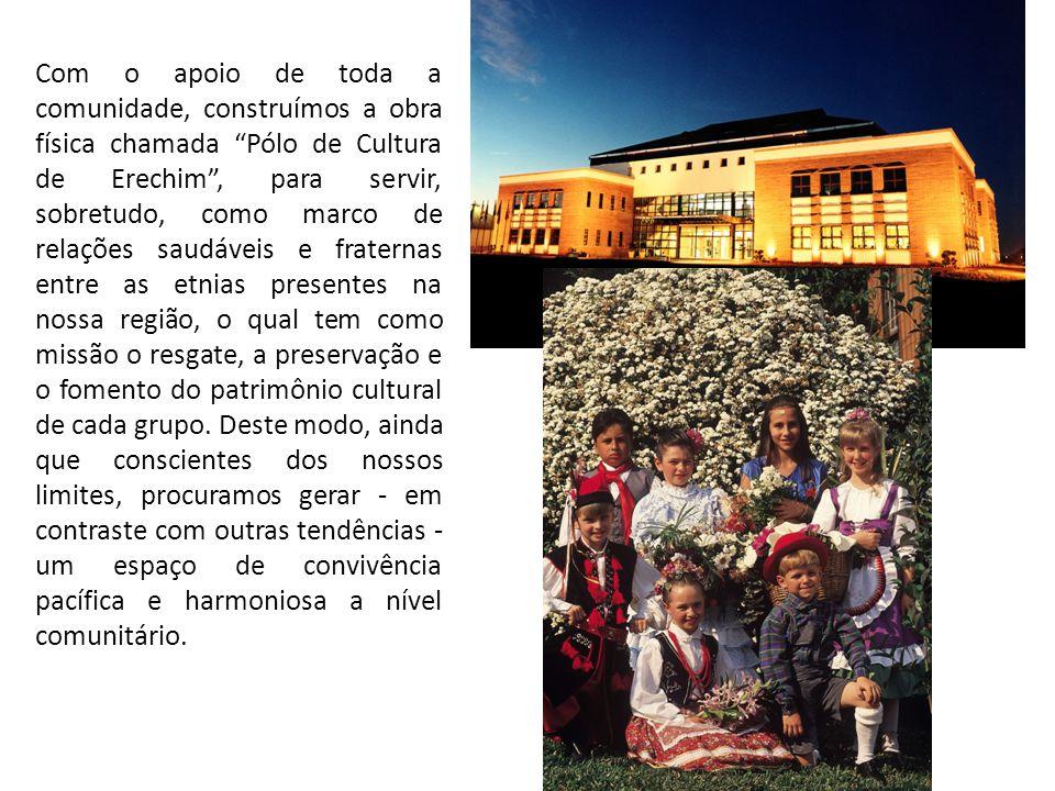 Com o apoio de toda a comunidade, construímos a obra física chamada Pólo de Cultura de Erechim , para servir, sobretudo, como marco de relações saudáveis e fraternas entre as etnias presentes na nossa região, o qual tem como missão o resgate, a preservação e o fomento do patrimônio cultural de cada grupo.