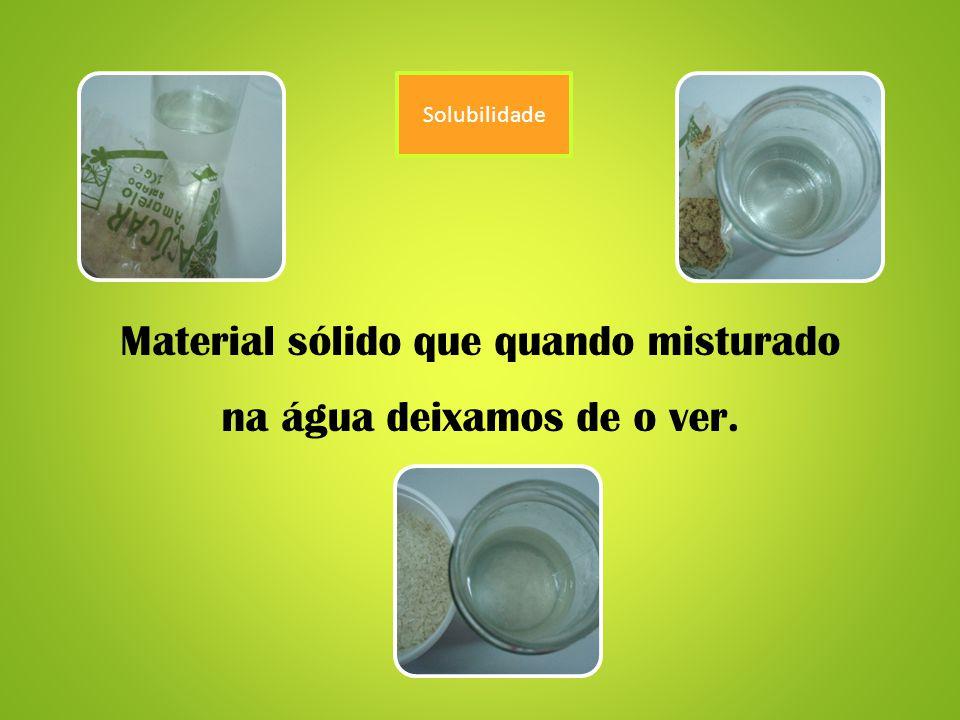 Material sólido que quando misturado na água deixamos de o ver.