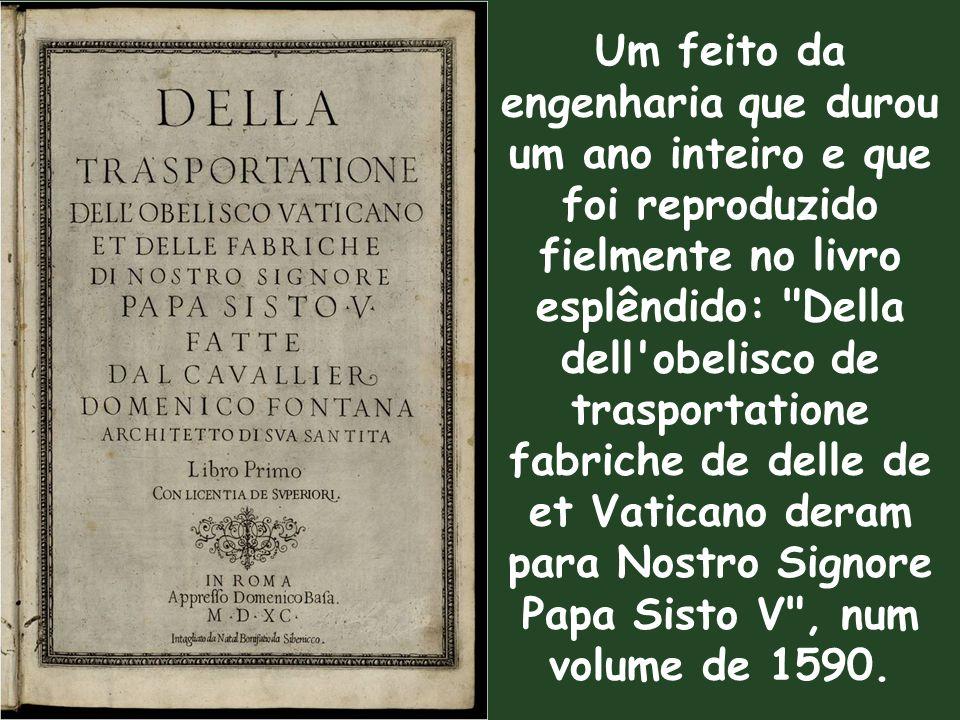 Um feito da engenharia que durou um ano inteiro e que foi reproduzido fielmente no livro esplêndido: Della dell obelisco de trasportatione fabriche de delle de et Vaticano deram para Nostro Signore Papa Sisto V , num volume de 1590.