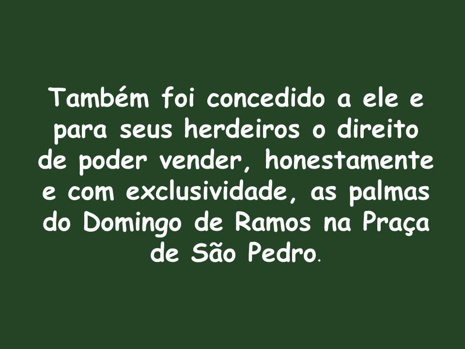 Também foi concedido a ele e para seus herdeiros o direito de poder vender, honestamente e com exclusividade, as palmas do Domingo de Ramos na Praça de São Pedro.