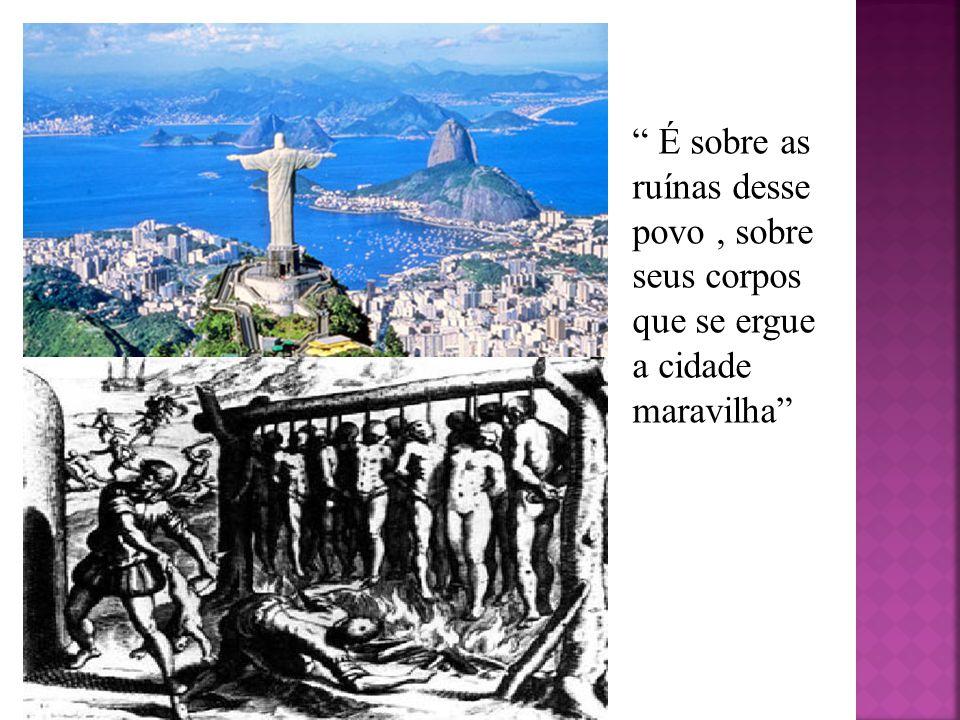 É sobre as ruínas desse povo , sobre seus corpos que se ergue a cidade maravilha