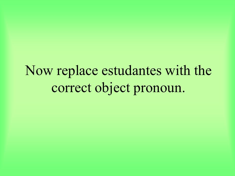 Now replace estudantes with the correct object pronoun.