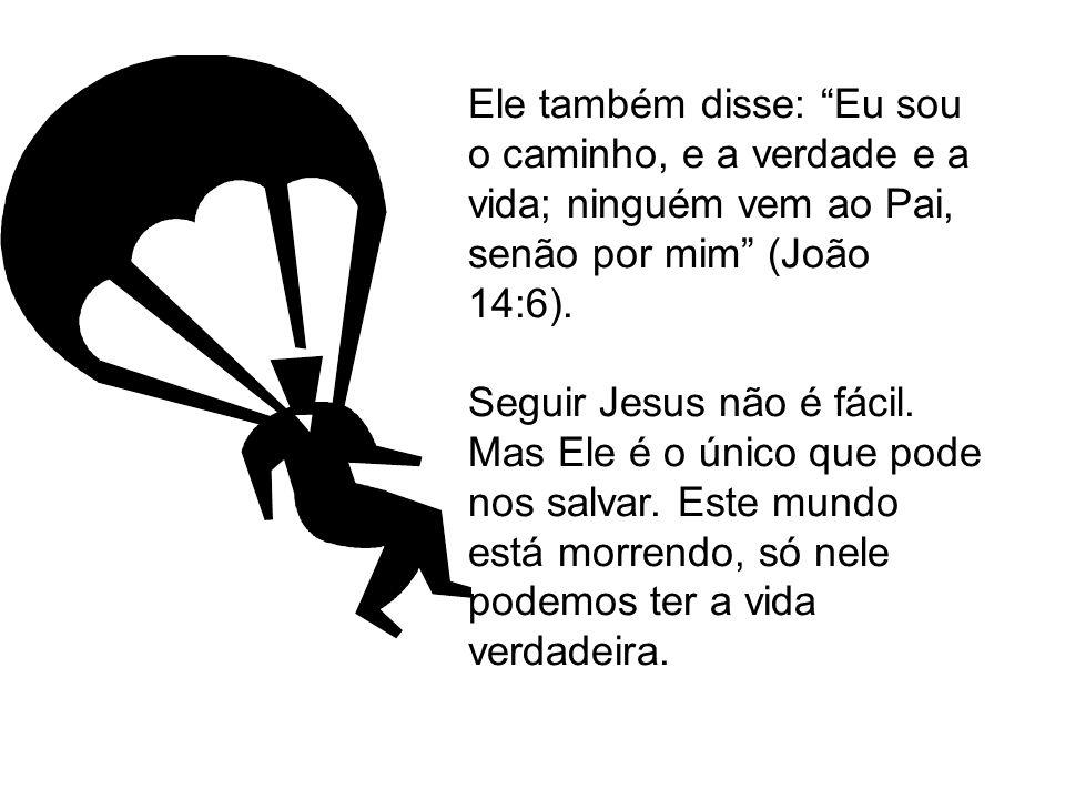 Ele também disse: Eu sou o caminho, e a verdade e a vida; ninguém vem ao Pai, senão por mim (João 14:6).