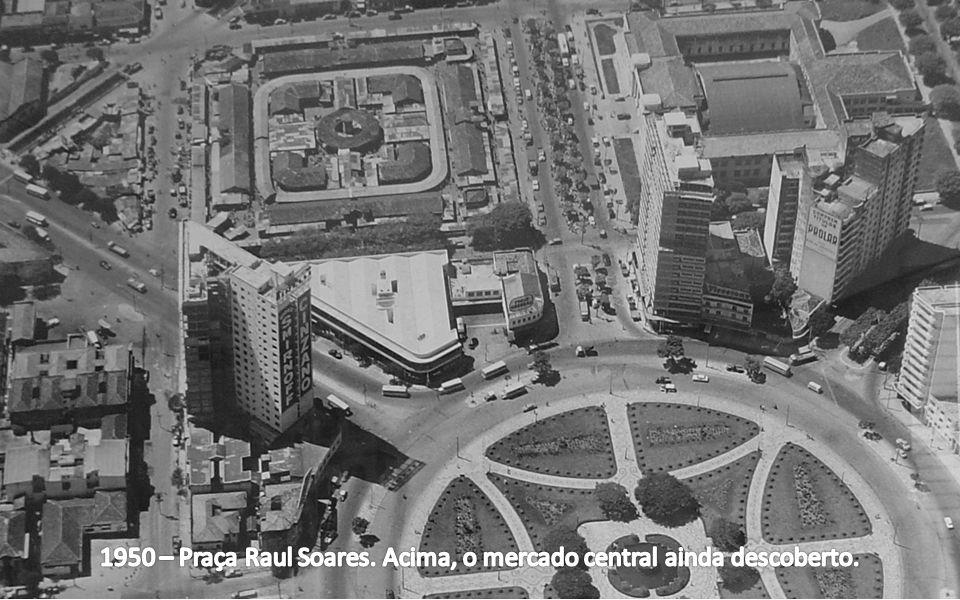 1950 – Praça Raul Soares. Acima, o mercado central ainda descoberto.