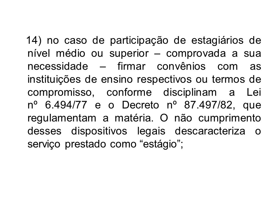 14) no caso de participação de estagiários de nível médio ou superior – comprovada a sua necessidade – firmar convênios com as instituições de ensino respectivos ou termos de compromisso, conforme disciplinam a Lei nº 6.494/77 e o Decreto nº 87.497/82, que regulamentam a matéria.