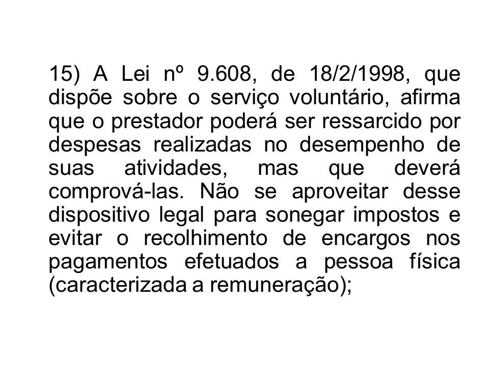 15) A Lei nº 9.608, de 18/2/1998, que dispõe sobre o serviço voluntário, afirma que o prestador poderá ser ressarcido por despesas realizadas no desempenho de suas atividades, mas que deverá comprová-las.
