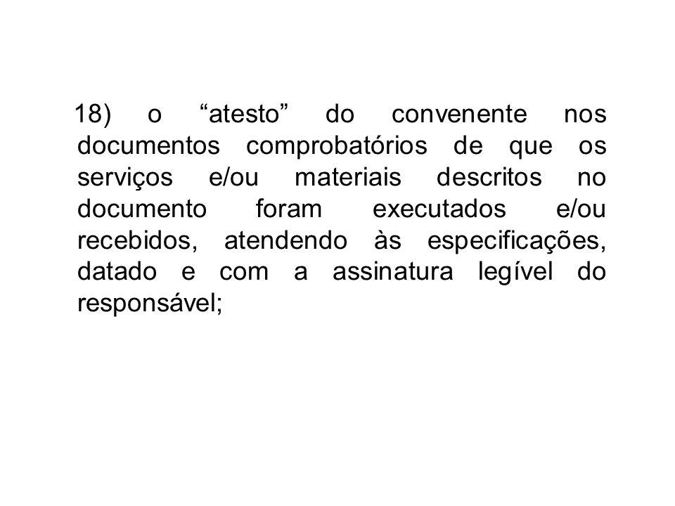 18) o atesto do convenente nos documentos comprobatórios de que os serviços e/ou materiais descritos no documento foram executados e/ou recebidos, atendendo às especificações, datado e com a assinatura legível do responsável;